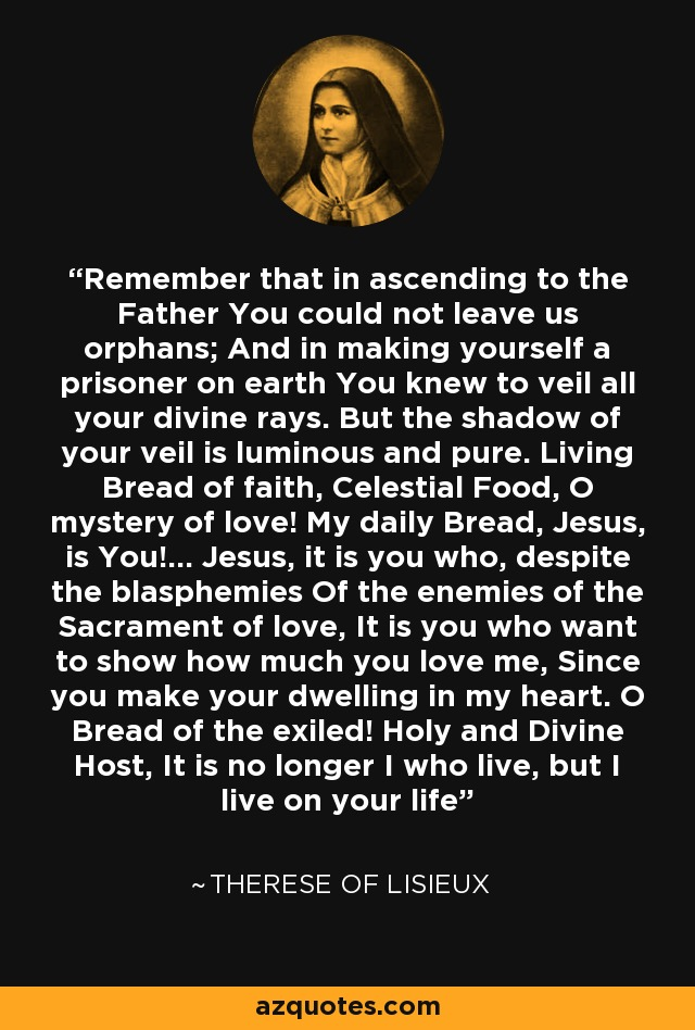 Remember that in ascending to the Father You could not leave us orphans; And in making yourself a prisoner on earth You knew to veil all your divine rays. But the shadow of your veil is luminous and pure. Living Bread of faith, Celestial Food, O mystery of love! My daily Bread, Jesus, is You!... Jesus, it is you who, despite the blasphemies Of the enemies of the Sacrament of love, It is you who want to show how much you love me, Since you make your dwelling in my heart. O Bread of the exiled! Holy and Divine Host, It is no longer I who live, but I live on your life - Therese of Lisieux
