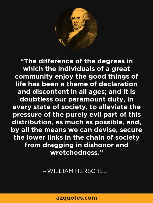 The difference of the degrees in which the individuals of a great community enjoy the good things of life has been a theme of declaration and discontent in all ages; and it is doubtless our paramount duty, in every state of society, to alleviate the pressure of the purely evil part of this distribution, as much as possible, and, by all the means we can devise, secure the lower links in the chain of society from dragging in dishonor and wretchedness. - William Herschel