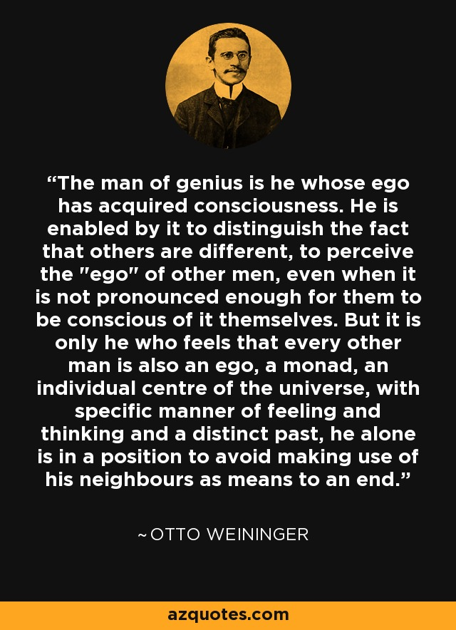 The man of genius is he whose ego has acquired consciousness. He is enabled by it to distinguish the fact that others are different, to perceive the