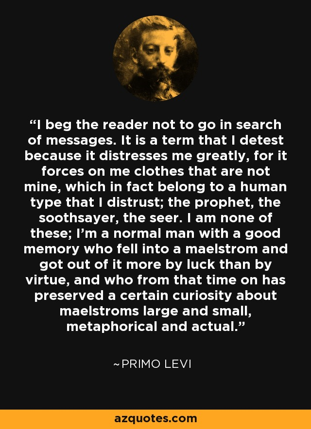I beg the reader not to go in search of messages. It is a term that I detest because it distresses me greatly, for it forces on me clothes that are not mine, which in fact belong to a human type that I distrust; the prophet, the soothsayer, the seer. I am none of these; I'm a normal man with a good memory who fell into a maelstrom and got out of it more by luck than by virtue, and who from that time on has preserved a certain curiosity about maelstroms large and small, metaphorical and actual. - Primo Levi