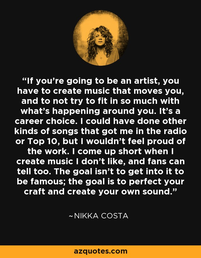 If you're going to be an artist, you have to create music that moves you, and to not try to fit in so much with what's happening around you. It's a career choice. I could have done other kinds of songs that got me in the radio or Top 10, but I wouldn't feel proud of the work. I come up short when I create music I don't like, and fans can tell too. The goal isn't to get into it to be famous; the goal is to perfect your craft and create your own sound. - Nikka Costa