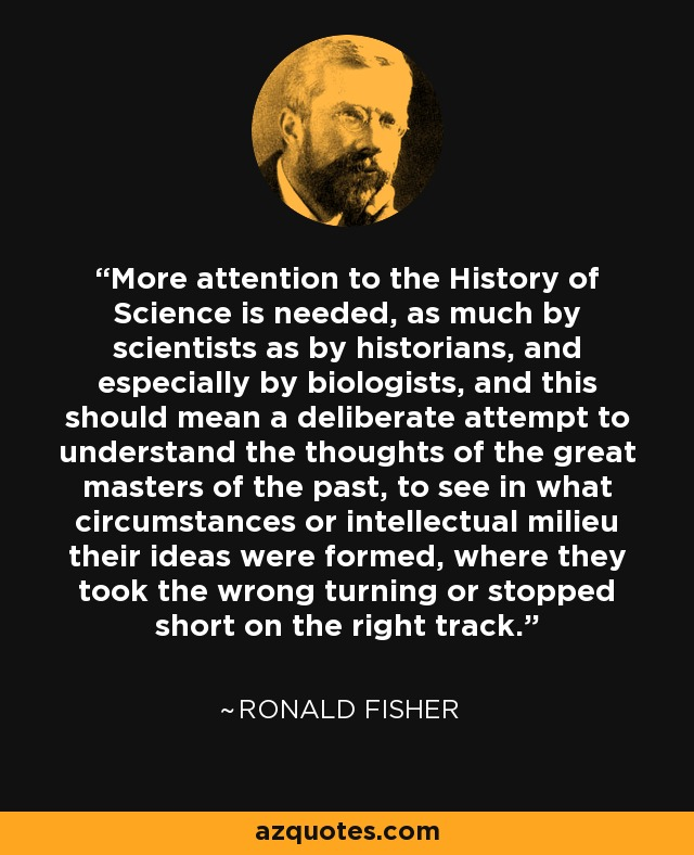 More attention to the History of Science is needed, as much by scientists as by historians, and especially by biologists, and this should mean a deliberate attempt to understand the thoughts of the great masters of the past, to see in what circumstances or intellectual milieu their ideas were formed, where they took the wrong turning or stopped short on the right track. - Ronald Fisher