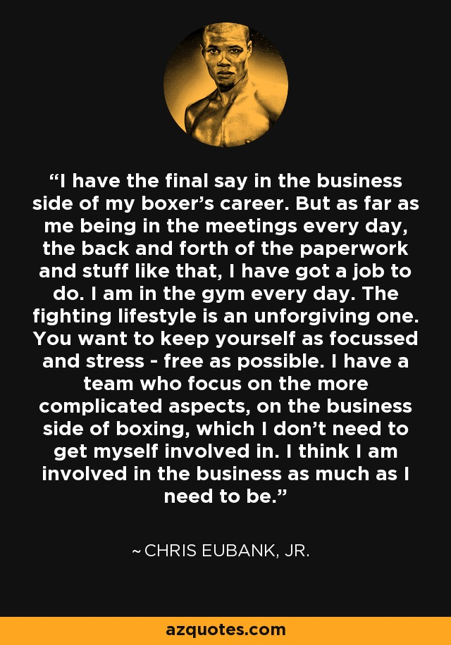 I have the final say in the business side of my boxer's career. But as far as me being in the meetings every day, the back and forth of the paperwork and stuff like that, I have got a job to do. I am in the gym every day. The fighting lifestyle is an unforgiving one. You want to keep yourself as focussed and stress - free as possible. I have a team who focus on the more complicated aspects, on the business side of boxing, which I don't need to get myself involved in. I think I am involved in the business as much as I need to be. - Chris Eubank, Jr.