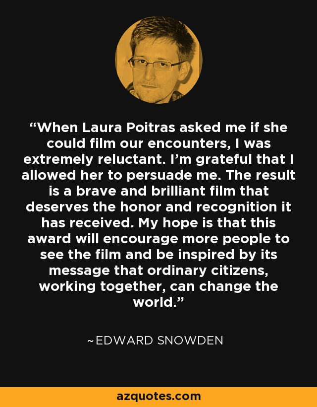 When Laura Poitras asked me if she could film our encounters, I was extremely reluctant. I'm grateful that I allowed her to persuade me. The result is a brave and brilliant film that deserves the honor and recognition it has received. My hope is that this award will encourage more people to see the film and be inspired by its message that ordinary citizens, working together, can change the world. - Edward Snowden