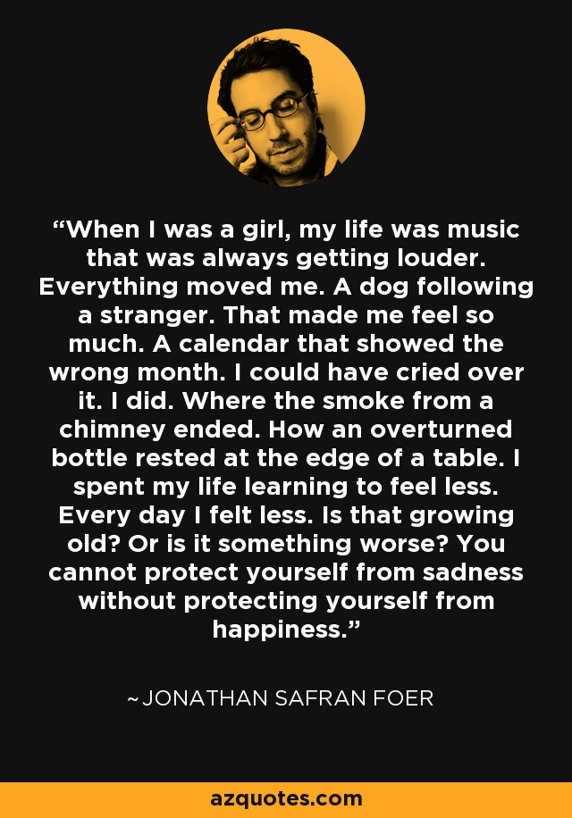 When I was a girl, my life was music that was always getting louder. Everything moved me. A dog following a stranger. That made me feel so much. A calendar that showed the wrong month. I could have cried over it. I did. Where the smoke from a chimney ended. How an overturned bottle rested at the edge of a table. I spent my life learning to feel less. Every day I felt less. Is that growing old? Or is it something worse? You cannot protect yourself from sadness without protecting yourself from happiness. - Jonathan Safran Foer