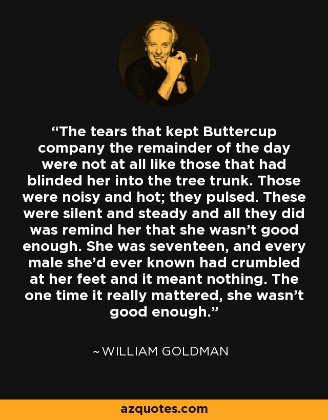The tears that kept Buttercup company the remainder of the day were not at all like those that had blinded her into the tree trunk. Those were noisy and hot; they pulsed. These were silent and steady and all they did was remind her that she wasn't good enough. She was seventeen, and every male she'd ever known had crumbled at her feet and it meant nothing. The one time it really mattered, she wasn't good enough. - William Goldman