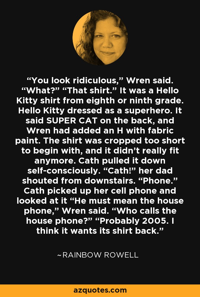 """You look ridiculous,"""" Wren said. """"What?"""" """"That shirt."""" It was a Hello Kitty shirt from eighth or ninth grade. Hello Kitty dressed as a superhero. It said SUPER CAT on the back, and Wren had added an H with fabric paint. The shirt was cropped too short to begin with, and it didn't really fit anymore. Cath pulled it down self-consciously. """"Cath!"""" her dad shouted from downstairs. """"Phone."""" Cath picked up her cell phone and looked at it """"He must mean the house phone,"""" Wren said. """"Who calls the house phone?"""" """"Probably 2005. I think it wants its shirt back. - Rainbow Rowell"""