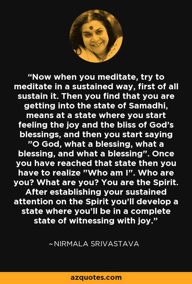 Now when you meditate, try to meditate in a sustained way, first of all sustain it. Then you find that you are getting into the state of Samadhi, means at a state where you start feeling the joy and the bliss of God's blessings, and then you start saying