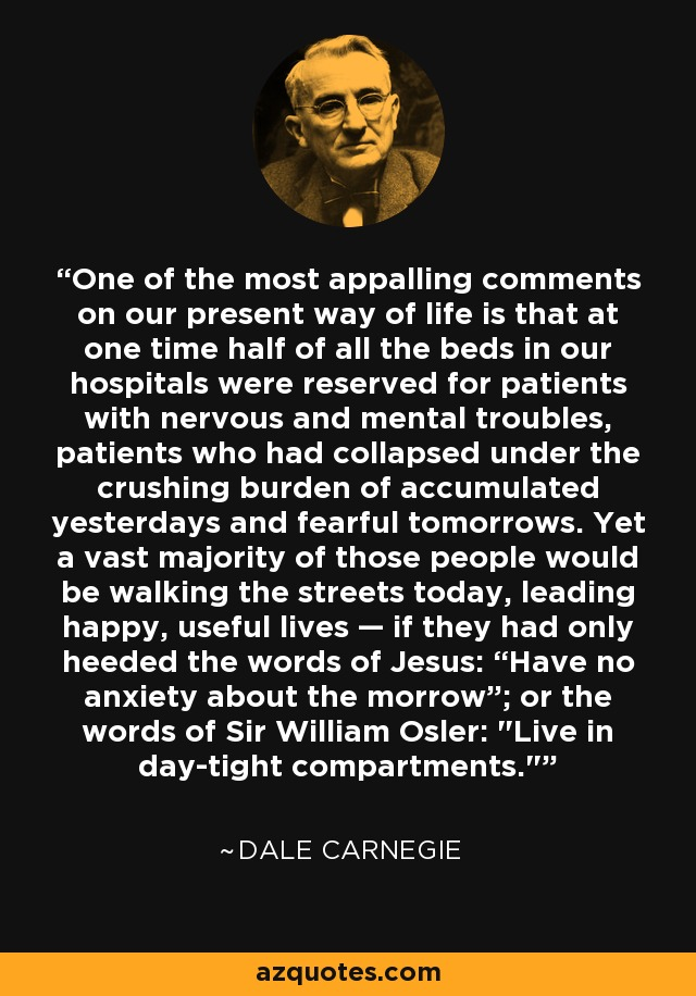 """One of the most appalling comments on our present way of life is that at one time half of all the beds in our hospitals were reserved for patients with nervous and mental troubles, patients who had collapsed under the crushing burden of accumulated yesterdays and fearful tomorrows. Yet a vast majority of those people would be walking the streets today, leading happy, useful lives — if they had only heeded the words of Jesus: """"Have no anxiety about the morrow""""; or the words of Sir William Osler:"""