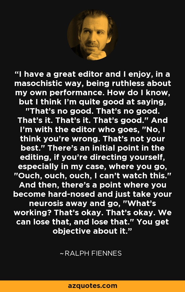 I have a great editor and I enjoy, in a masochistic way, being ruthless about my own performance. How do I know, but I think I'm quite good at saying,