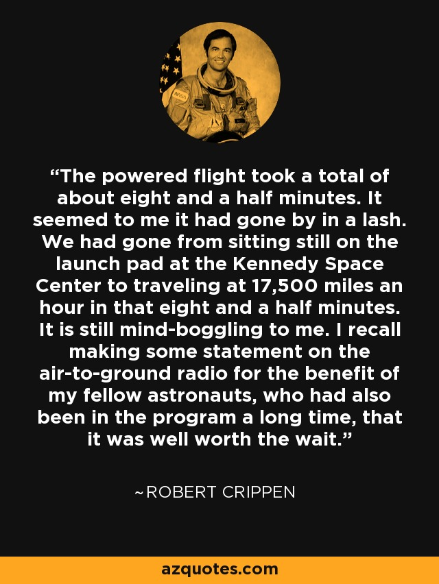 The powered flight took a total of about eight and a half minutes. It seemed to me it had gone by in a lash. We had gone from sitting still on the launch pad at the Kennedy Space Center to traveling at 17,500 miles an hour in that eight and a half minutes. It is still mind-boggling to me. I recall making some statement on the air-to-ground radio for the benefit of my fellow astronauts, who had also been in the program a long time, that it was well worth the wait. - Robert Crippen