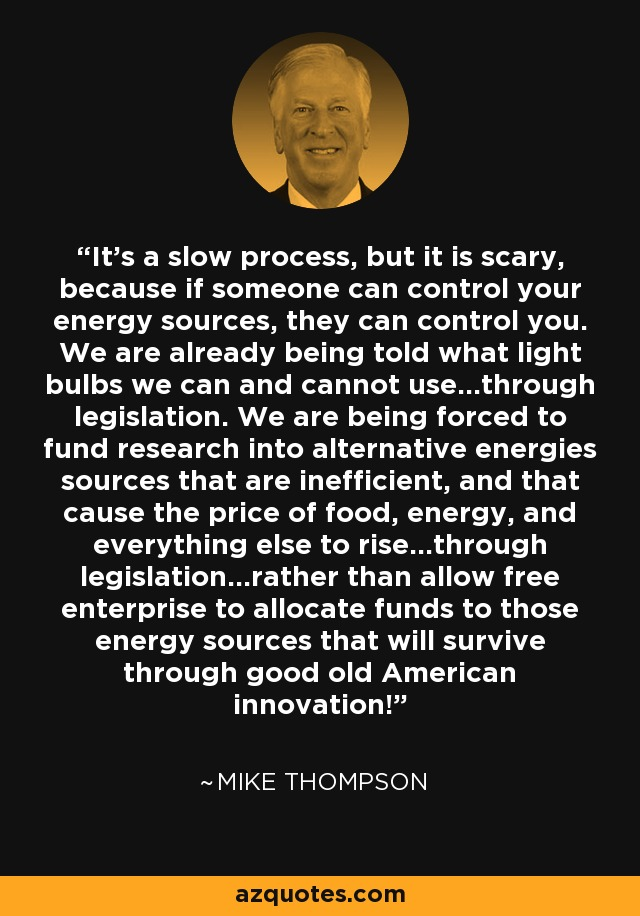 It's a slow process, but it is scary, because if someone can control your energy sources, they can control you. We are already being told what light bulbs we can and cannot use...through legislation. We are being forced to fund research into alternative energies sources that are inefficient, and that cause the price of food, energy, and everything else to rise...through legislation...rather than allow free enterprise to allocate funds to those energy sources that will survive through good old American innovation! - Mike Thompson