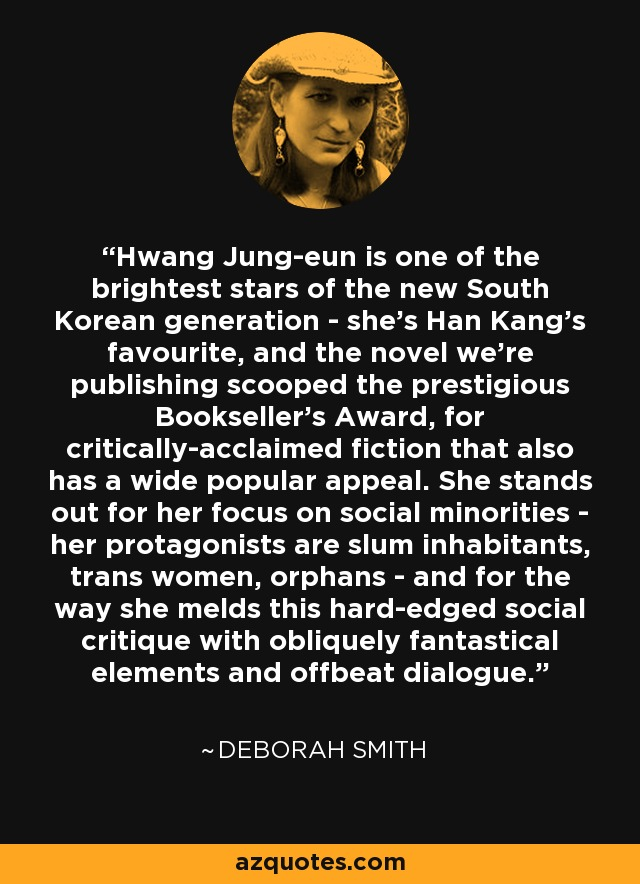 Hwang Jung-eun is one of the brightest stars of the new South Korean generation - she's Han Kang's favourite, and the novel we're publishing scooped the prestigious Bookseller's Award, for critically-acclaimed fiction that also has a wide popular appeal. She stands out for her focus on social minorities - her protagonists are slum inhabitants, trans women, orphans - and for the way she melds this hard-edged social critique with obliquely fantastical elements and offbeat dialogue. - Deborah Smith