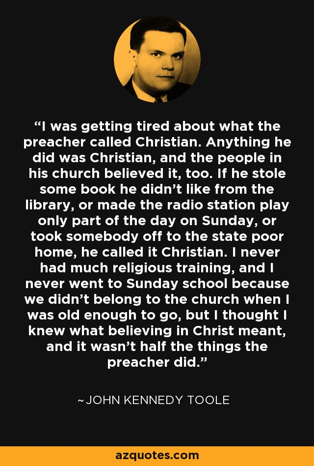 I was getting tired about what the preacher called Christian. Anything he did was Christian, and the people in his church believed it, too. If he stole some book he didn't like from the library, or made the radio station play only part of the day on Sunday, or took somebody off to the state poor home, he called it Christian. I never had much religious training, and I never went to Sunday school because we didn't belong to the church when I was old enough to go, but I thought I knew what believing in Christ meant, and it wasn't half the things the preacher did. - John Kennedy Toole