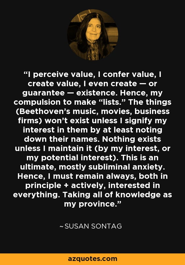 """I perceive value, I confer value, I create value, I even create — or guarantee — existence. Hence, my compulsion to make """"lists."""" The things (Beethoven's music, movies, business firms) won't exist unless I signify my interest in them by at least noting down their names. Nothing exists unless I maintain it (by my interest, or my potential interest). This is an ultimate, mostly subliminal anxiety. Hence, I must remain always, both in principle + actively, interested in everything. Taking all of knowledge as my province. - Susan Sontag"""