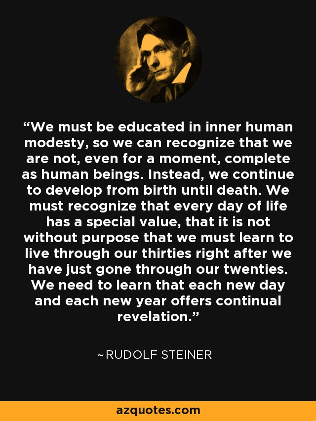 We must be educated in inner human modesty, so we can recognize that we are not, even for a moment, complete as human beings. Instead, we continue to develop from birth until death. We must recognize that every day of life has a special value, that it is not without purpose that we must learn to live through our thirties right after we have just gone through our twenties. We need to learn that each new day and each new year offers continual revelation. - Rudolf Steiner