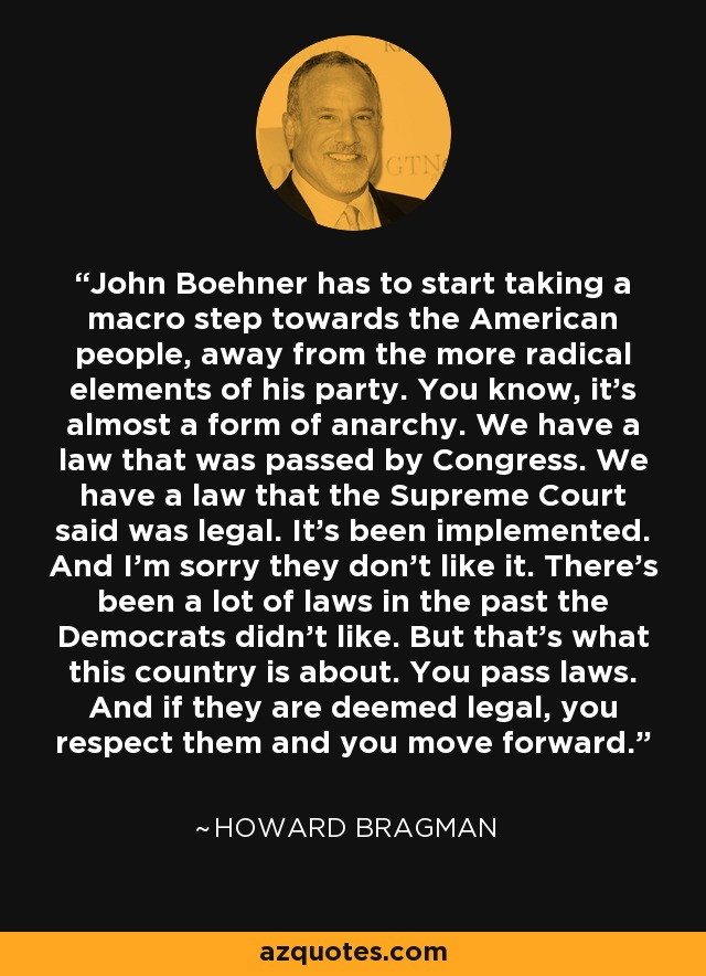 John Boehner has to start taking a macro step towards the American people, away from the more radical elements of his party. You know, it's almost a form of anarchy. We have a law that was passed by Congress. We have a law that the Supreme Court said was legal. It's been implemented. And I'm sorry they don't like it. There's been a lot of laws in the past the Democrats didn't like. But that's what this country is about. You pass laws. And if they are deemed legal, you respect them and you move forward. - Howard Bragman