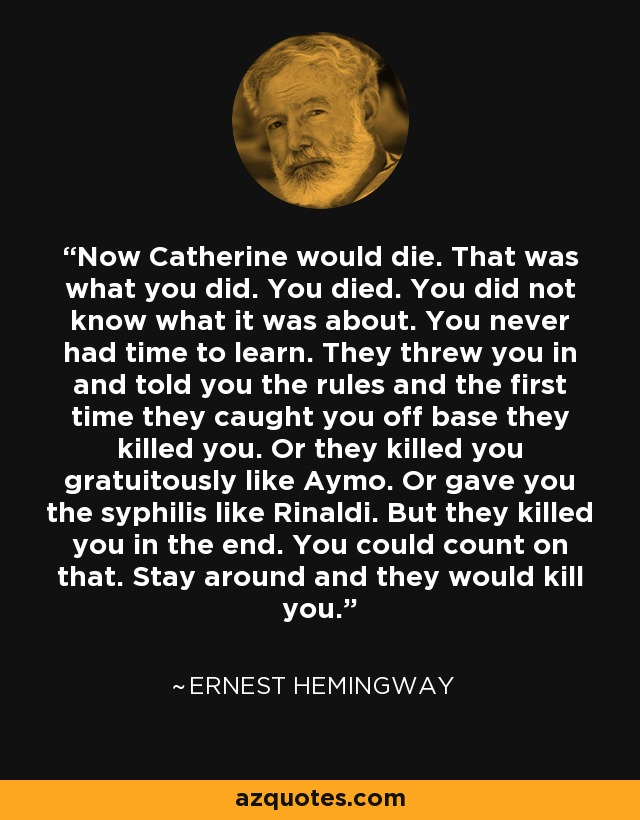 Now Catherine would die. That was what you did. You died. You did not know what it was about. You never had time to learn. They threw you in and told you the rules and the first time they caught you off base they killed you. Or they killed you gratuitously like Aymo. Or gave you the syphilis like Rinaldi. But they killed you in the end. You could count on that. Stay around and they would kill you. - Ernest Hemingway