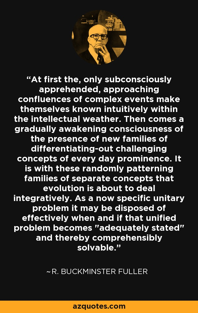 At first the, only subconsciously apprehended, approaching confluences of complex events make themselves known intuitively within the intellectual weather. Then comes a gradually awakening consciousness of the presence of new families of differentiating-out challenging concepts of every day prominence. It is with these randomly patterning families of separate concepts that evolution is about to deal integratively. As a now specific unitary problem it may be disposed of effectively when and if that unified problem becomes