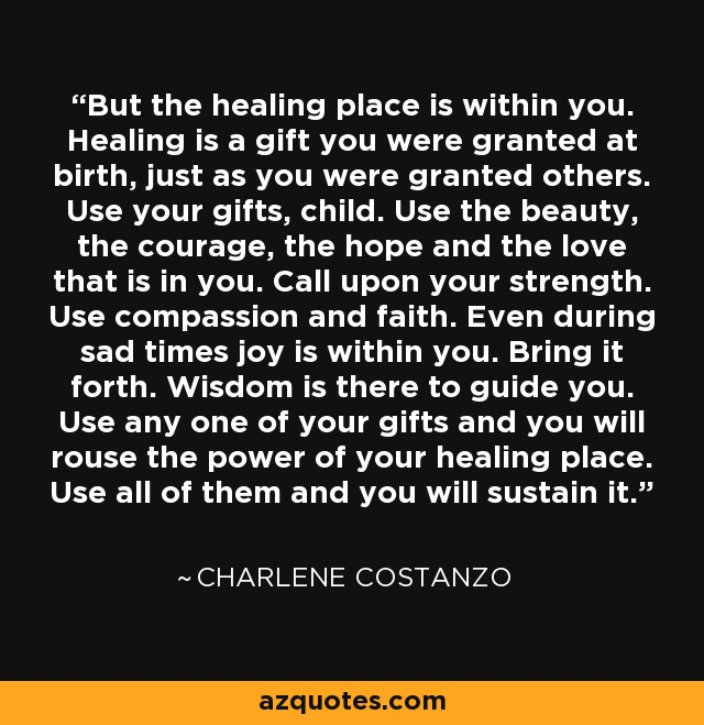 But the healing place is within you. Healing is a gift you were granted at birth, just as you were granted others. Use your gifts, child. Use the beauty, the courage, the hope and the love that is in you. Call upon your strength. Use compassion and faith. Even during sad times joy is within you. Bring it forth. Wisdom is there to guide you. Use any one of your gifts and you will rouse the power of your healing place. Use all of them and you will sustain it. - Charlene Costanzo