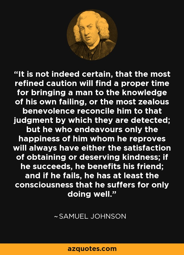 It is not indeed certain, that the most refined caution will find a proper time for bringing a man to the knowledge of his own failing, or the most zealous benevolence reconcile him to that judgment by which they are detected; but he who endeavours only the happiness of him whom he reproves will always have either the satisfaction of obtaining or deserving kindness; if he succeeds, he benefits his friend; and if he fails, he has at least the consciousness that he suffers for only doing well. - Samuel Johnson