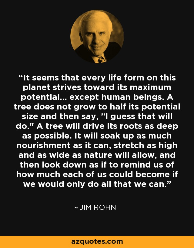 It seems that every life form on this planet strives toward its maximum potential... except human beings. A tree does not grow to half its potential size and then say,