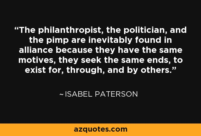 The philanthropist, the politician, and the pimp are inevitably found in alliance because they have the same motives, they seek the same ends, to exist for, through, and by others. - Isabel Paterson