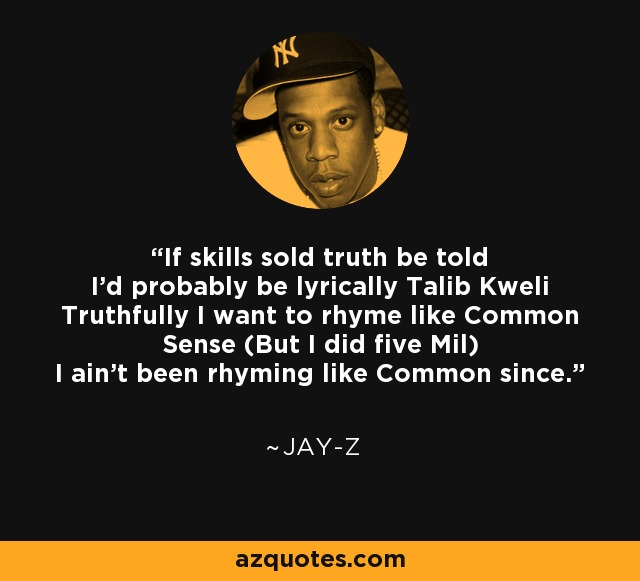 If skills sold truth be told I'd probably be lyrically Talib Kweli Truthfully I want to rhyme like Common Sense (But I did five Mil) I ain't been rhyming like Common since. - Jay-Z