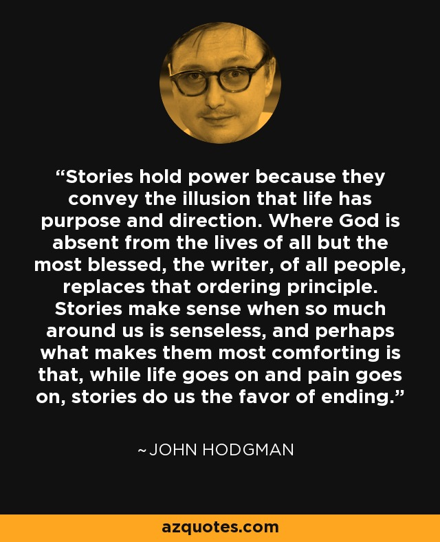 Stories hold power because they convey the illusion that life has purpose and direction. Where God is absent from the lives of all but the most blessed, the writer, of all people, replaces that ordering principle. Stories make sense when so much around us is senseless, and perhaps what makes them most comforting is that, while life goes on and pain goes on, stories do us the favor of ending. - John Hodgman