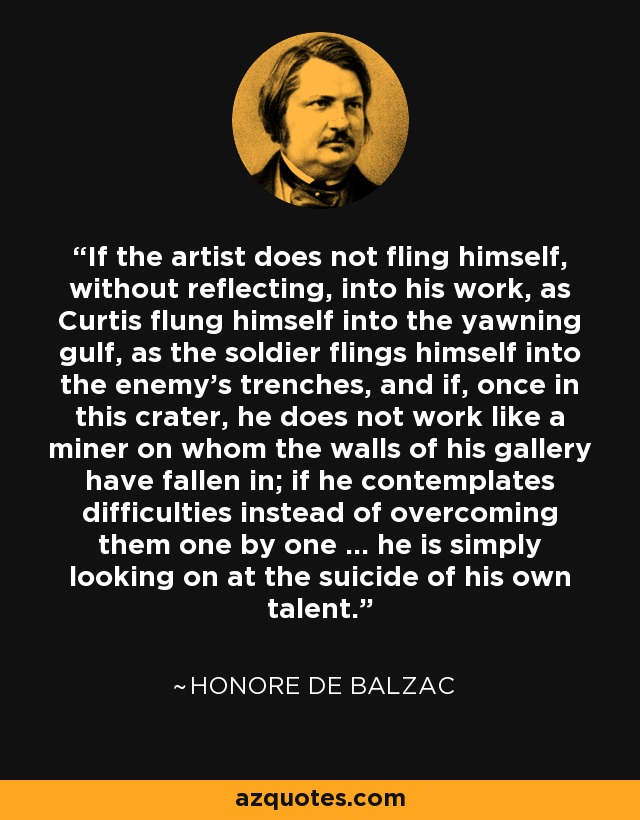 If the artist does not fling himself, without reflecting, into his work, as Curtis flung himself into the yawning gulf, as the soldier flings himself into the enemy's trenches, and if, once in this crater, he does not work like a miner on whom the walls of his gallery have fallen in; if he contemplates difficulties instead of overcoming them one by one ... he is simply looking on at the suicide of his own talent. - Honore de Balzac