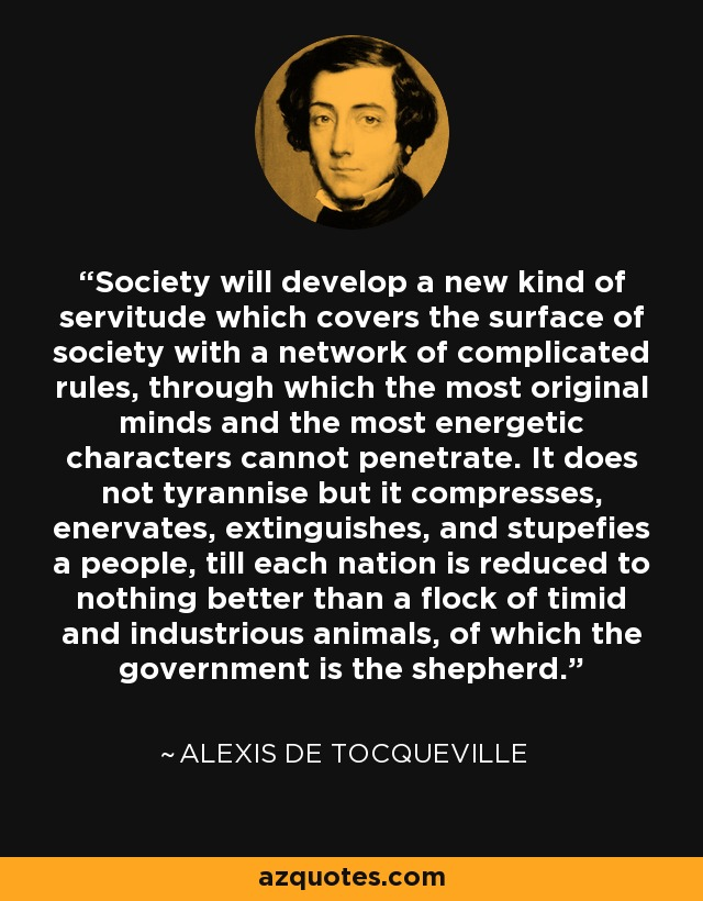 Society will develop a new kind of servitude which covers the surface of society with a network of complicated rules, through which the most original minds and the most energetic characters cannot penetrate. It does not tyrannise but it compresses, enervates, extinguishes, and stupefies a people, till each nation is reduced to nothing better than a flock of timid and industrious animals, of which the government is the shepherd. - Alexis de Tocqueville