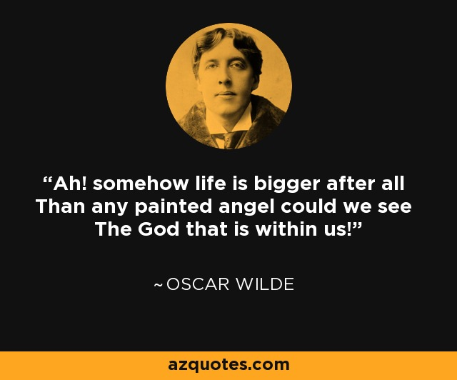 Ah! somehow life is bigger after all Than any painted angel could we see The God that is within us! - Oscar Wilde