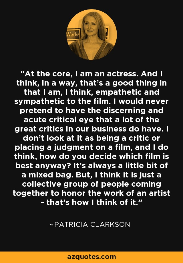 At the core, I am an actress. And I think, in a way, that's a good thing in that I am, I think, empathetic and sympathetic to the film. I would never pretend to have the discerning and acute critical eye that a lot of the great critics in our business do have. I don't look at it as being a critic or placing a judgment on a film, and I do think, how do you decide which film is best anyway? It's always a little bit of a mixed bag. But, I think it is just a collective group of people coming together to honor the work of an artist - that's how I think of it. - Patricia Clarkson