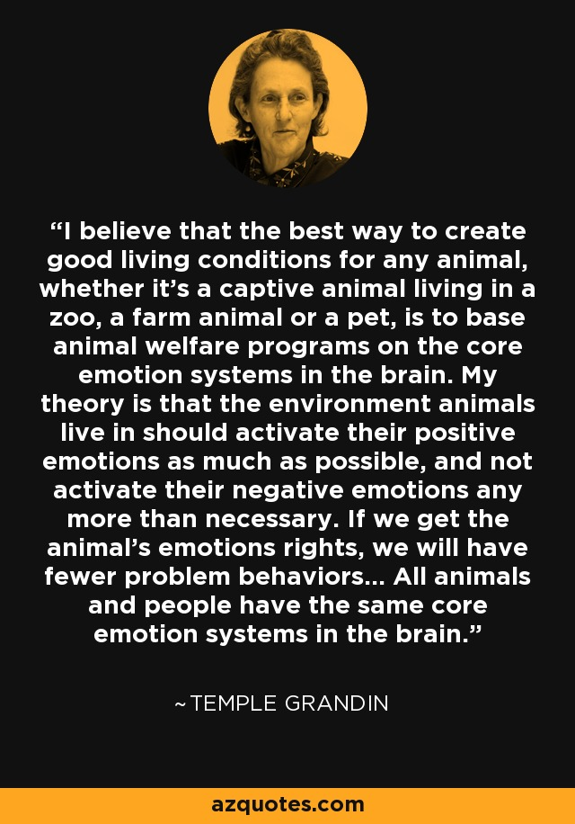 I believe that the best way to create good living conditions for any animal, whether it's a captive animal living in a zoo, a farm animal or a pet, is to base animal welfare programs on the core emotion systems in the brain. My theory is that the environment animals live in should activate their positive emotions as much as possible, and not activate their negative emotions any more than necessary. If we get the animal's emotions rights, we will have fewer problem behaviors... All animals and people have the same core emotion systems in the brain. - Temple Grandin