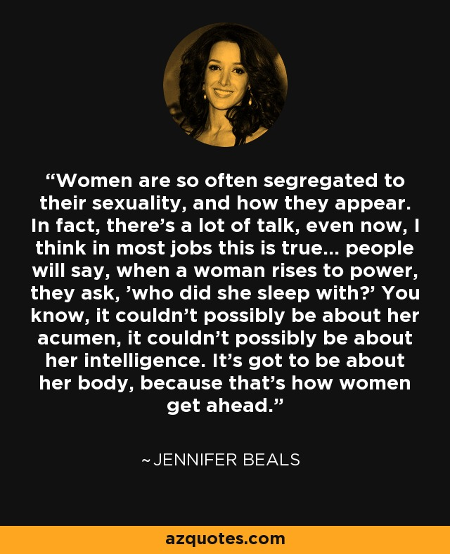 Women are so often segregated to their sexuality, and how they appear. In fact, there's a lot of talk, even now, I think in most jobs this is true... people will say, when a woman rises to power, they ask, 'who did she sleep with?' You know, it couldn't possibly be about her acumen, it couldn't possibly be about her intelligence. It's got to be about her body, because that's how women get ahead. - Jennifer Beals