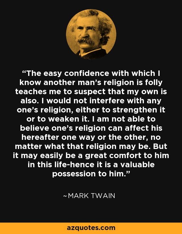 The easy confidence with which I know another man's religion is folly teaches me to suspect that my own is also. I would not interfere with any one's religion, either to strengthen it or to weaken it. I am not able to believe one's religion can affect his hereafter one way or the other, no matter what that religion may be. But it may easily be a great comfort to him in this life-hence it is a valuable possession to him. - Mark Twain