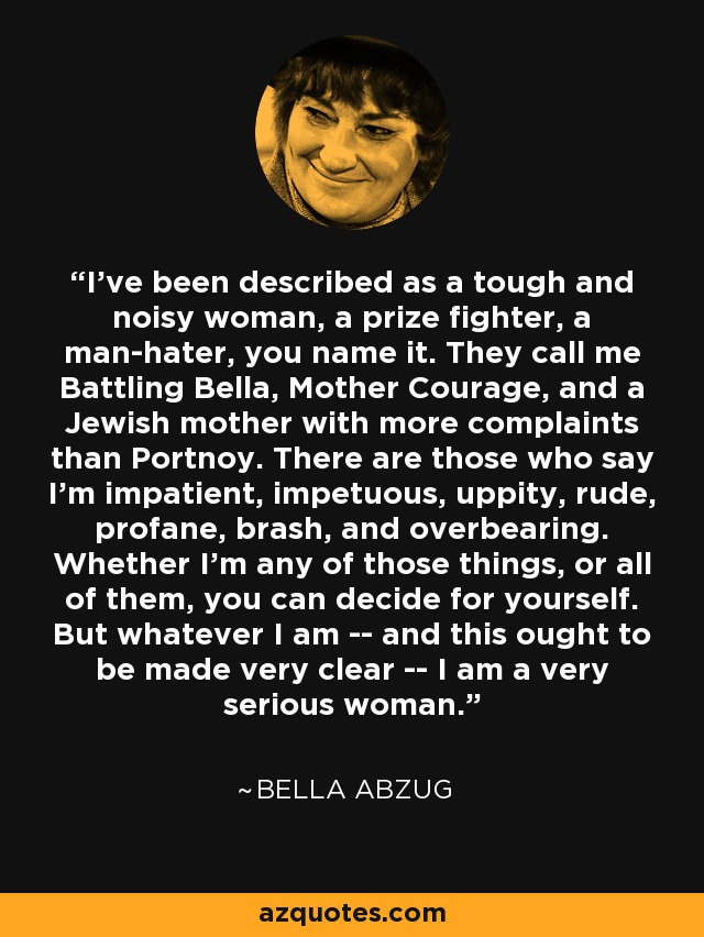 I've been described as a tough and noisy woman, a prize fighter, a man-hater, you name it. They call me Battling Bella, Mother Courage, and a Jewish mother with more complaints than Portnoy. There are those who say I'm impatient, impetuous, uppity, rude, profane, brash, and overbearing. Whether I'm any of those things, or all of them, you can decide for yourself. But whatever I am -- and this ought to be made very clear -- I am a very serious woman. - Bella Abzug