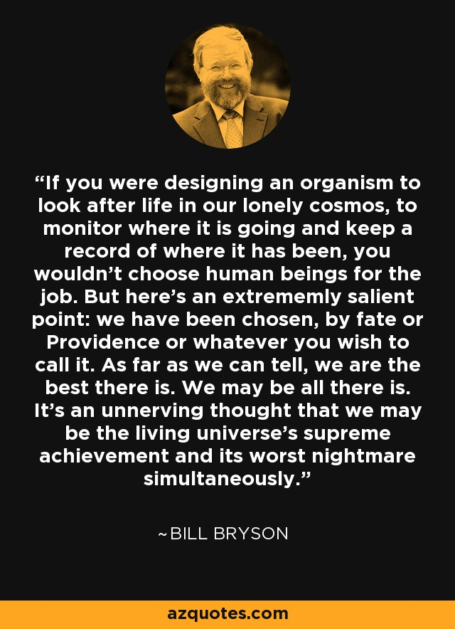 If you were designing an organism to look after life in our lonely cosmos, to monitor where it is going and keep a record of where it has been, you wouldn't choose human beings for the job. But here's an extrememly salient point: we have been chosen, by fate or Providence or whatever you wish to call it. As far as we can tell, we are the best there is. We may be all there is. It's an unnerving thought that we may be the living universe's supreme achievement and its worst nightmare simultaneously. - Bill Bryson