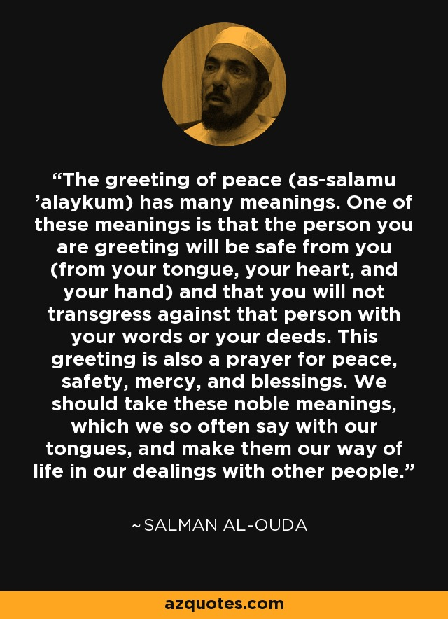 The greeting of peace (as-salamu 'alaykum) has many meanings. One of these meanings is that the person you are greeting will be safe from you (from your tongue, your heart, and your hand) and that you will not transgress against that person with your words or your deeds. This greeting is also a prayer for peace, safety, mercy, and blessings. We should take these noble meanings, which we so often say with our tongues, and make them our way of life in our dealings with other people. - Salman al-Ouda