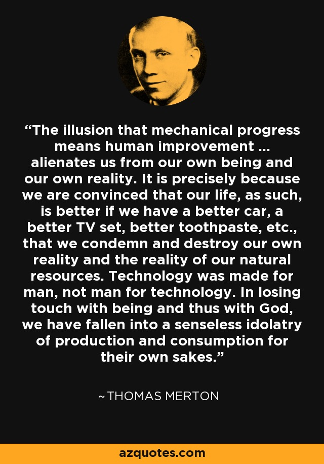 The illusion that mechanical progress means human improvement ... alienates us from our own being and our own reality. It is precisely because we are convinced that our life, as such, is better if we have a better car, a better TV set, better toothpaste, etc., that we condemn and destroy our own reality and the reality of our natural resources. Technology was made for man, not man for technology. In losing touch with being and thus with God, we have fallen into a senseless idolatry of production and consumption for their own sakes. - Thomas Merton