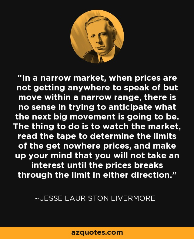 In a narrow market, when prices are not getting anywhere to speak of but move within a narrow range, there is no sense in trying to anticipate what the next big movement is going to be. The thing to do is to watch the market, read the tape to determine the limits of the get nowhere prices, and make up your mind that you will not take an interest until the prices breaks through the limit in either direction. - Jesse Lauriston Livermore