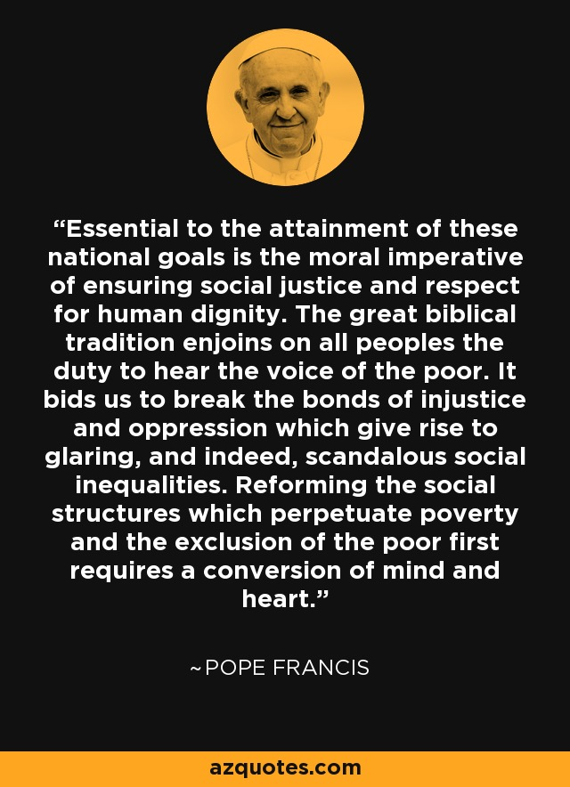 Essential to the attainment of these national goals is the moral imperative of ensuring social justice and respect for human dignity. The great biblical tradition enjoins on all peoples the duty to hear the voice of the poor. It bids us to break the bonds of injustice and oppression which give rise to glaring, and indeed, scandalous social inequalities. Reforming the social structures which perpetuate poverty and the exclusion of the poor first requires a conversion of mind and heart. - Pope Francis