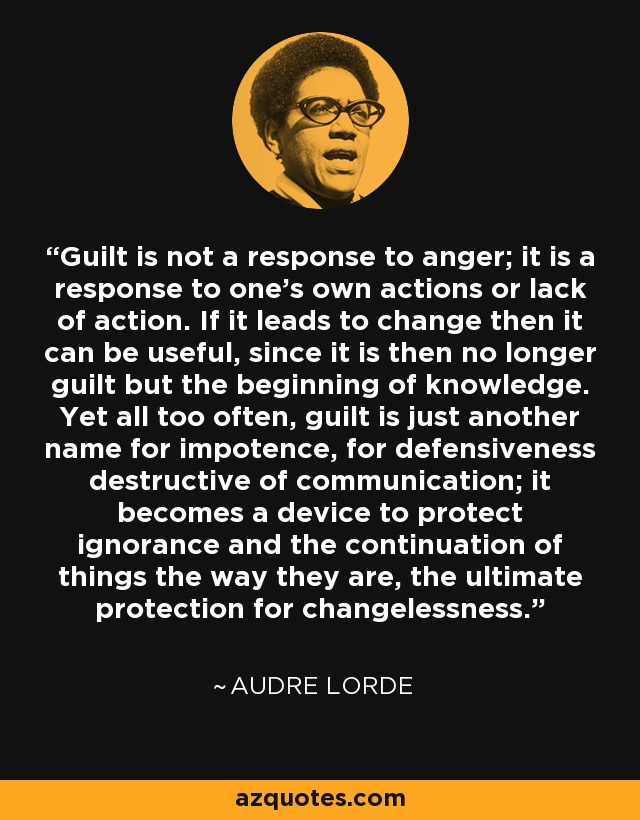 Guilt is not a response to anger; it is a response to one's own actions or lack of action. If it leads to change then it can be useful, since it is then no longer guilt but the beginning of knowledge. Yet all too often, guilt is just another name for impotence, for defensiveness destructive of communication; it becomes a device to protect ignorance and the continuation of things the way they are, the ultimate protection for changelessness. - Audre Lorde