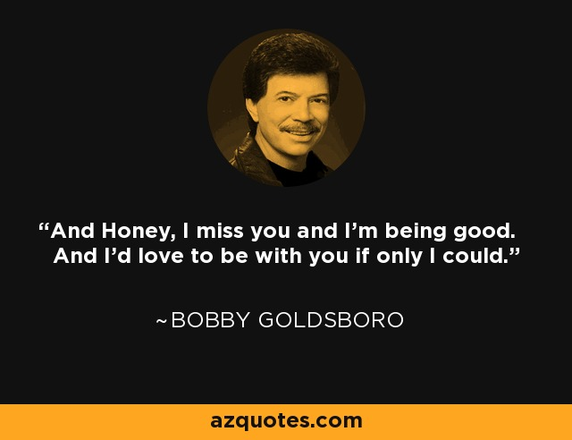 And Honey, I miss you and I'm being good. And I'd love to be with you if only I could. - Bobby Goldsboro