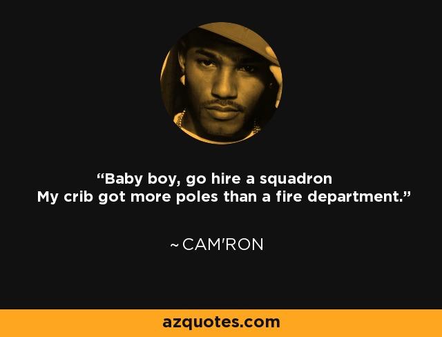Baby boy, go hire a squadron My crib got more poles than a fire department. - Cam'ron