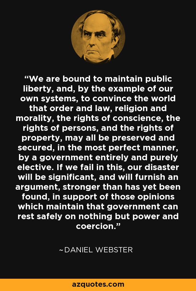We are bound to maintain public liberty, and, by the example of our own systems, to convince the world that order and law, religion and morality, the rights of conscience, the rights of persons, and the rights of property, may all be preserved and secured, in the most perfect manner, by a government entirely and purely elective. If we fail in this, our disaster will be significant, and will furnish an argument, stronger than has yet been found, in support of those opinions which maintain that government can rest safely on nothing but power and coercion. - Daniel Webster