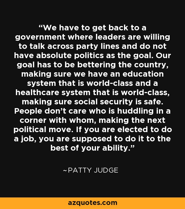 We have to get back to a government where leaders are willing to talk across party lines and do not have absolute politics as the goal. Our goal has to be bettering the country, making sure we have an education system that is world-class and a healthcare system that is world-class, making sure social security is safe. People don't care who is huddling in a corner with whom, making the next political move. If you are elected to do a job, you are supposed to do it to the best of your ability. - Patty Judge