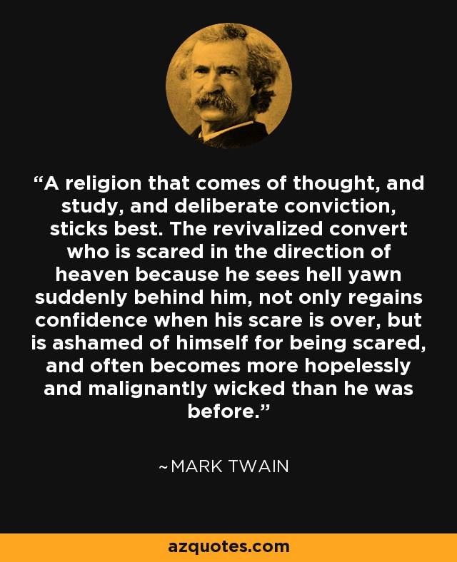 A religion that comes of thought, and study, and deliberate conviction, sticks best. The revivalized convert who is scared in the direction of heaven because he sees hell yawn suddenly behind him, not only regains confidence when his scare is over, but is ashamed of himself for being scared, and often becomes more hopelessly and malignantly wicked than he was before. - Mark Twain