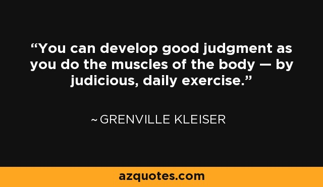 You can develop good judgment as you do the muscles of the body — by judicious, daily exercise. - Grenville Kleiser