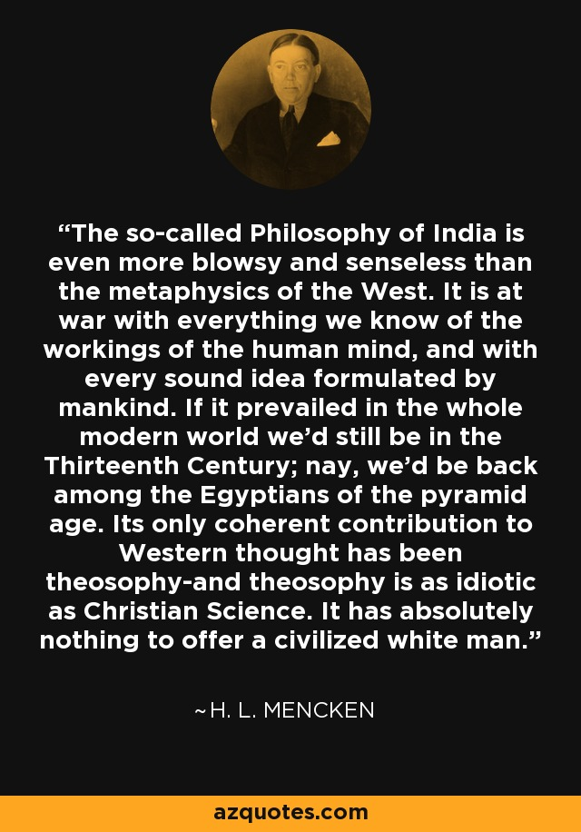 The so-called Philosophy of India is even more blowsy and senseless than the metaphysics of the West. It is at war with everything we know of the workings of the human mind, and with every sound idea formulated by mankind. If it prevailed in the whole modern world we'd still be in the Thirteenth Century; nay, we'd be back among the Egyptians of the pyramid age. Its only coherent contribution to Western thought has been theosophy-and theosophy is as idiotic as Christian Science. It has absolutely nothing to offer a civilized white man. - H. L. Mencken